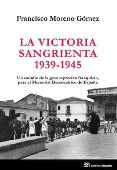La victoria sangrienta, 1939-1945 : un estudio de la gran represión franquista, para el Memorial Democrático de España / Francisco Moreno Gómez - Madrid : Alpuerto, D.L. 2014