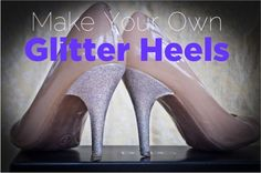 DIY Pretty Glitter Heels!  {how to give your high heel shoes a super-cute makeover!}