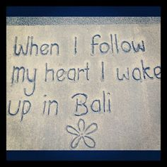 When I follow my heart I wake up in Bali (or France; sometimes I wake up in the French countryside....)