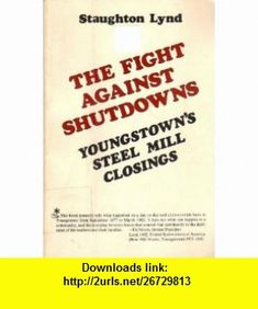 Fight Against Shutdowns Youngstowns Steel Mill Closings (9780917300141) Staughton Lynd , ISBN-10: 0917300149  , ISBN-13: 978-0917300141 ,  , tutorials , pdf , ebook , torrent , downloads , rapidshare , filesonic , hotfile , megaupload , fileserve