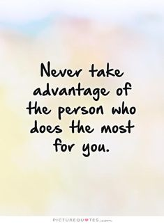 Never take advantage of the person who does the most for you. Taking advantage quotes on PictureQuotes.com.