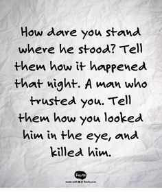 How dare you stand where he stood? Tell them how it happened that night.  A man who trusted you.  Tell them how you looked him in the eye, and killed him. - Quote From Recite.com #RECITE #QUOTE