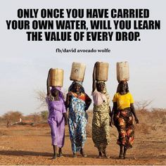 Only once you have carried your own water, will you learn the value of every drop.