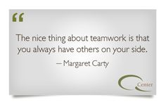 """The nice thing about teamwork is that you always have others on your side."" Margaret Carty quote"