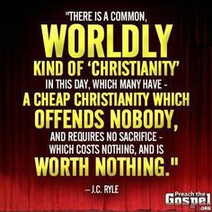 """""""There is a common, worldly kind of 'Christianity in this day, which many have- a cheap Christianity which offends nobody, and requires no sacrifice- which costs nothing, and is worth nothing."""" - J.C. Ryle."""