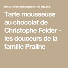 Tarte mousseuse au chocolat de Christophe Felder - les douceurs de la famille Praline