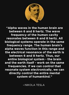 Alpha waves in the human brain are between 6 and 8 hertz. The wave frequency of the human cavity resonates between 6 and 8 hertz. All biological systems operate in the same frequency range. The human brain's alpha waves function in this range and the elec Nikola Tesla Quotes, Wisdom Quotes, Life Quotes, Quotes Quotes, Cool Science Facts, Science Videos, Science Fair, Life Science, Nicolas Tesla