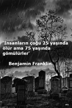 İnsanların çoğu 25 yaşında ölür ama 75 yaşında gömülürler.  - Benjamin Franklin  #sözler #anlamlısözler #güzelsözler #manalısözler #özlüsözler #alıntı #alıntılar #alıntıdır #alıntısözler