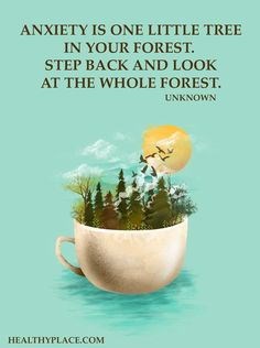 Quote on anxiety: Anxiety is one little tree in your forest. Step back and look at the whole forest. -Unknown. www.HealthyPlace.com