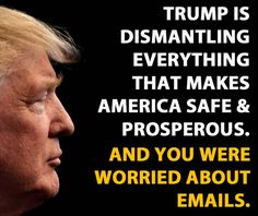 Trump is dismantling everything that makes America safe & prosperous. And you were worried about emails.