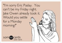 'I'm sorry Eric Paslay. You can't be my Friday night. Jake Owen already took it. Would you settle for a Monday morning?'
