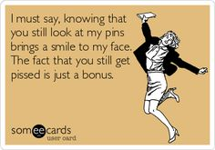 I must say, knowing that you still look at my pins brings a smile to my face. The fact that you still get pissed is just a bonus.