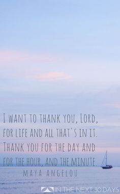 """""""I want to thank you, Lord, for life and all that's in it. Thank you for the day, for the hour, and the minute."""" --Maya Angelou 