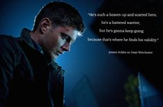 """He's such a beaten up and scarred hero,...""  -  Jensen Ackles on Dean Winchester"