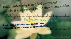 """""""One's philosophy is not best expressed in words; it is expressed in the choices one makes. In the long run, we shape our lives and we shape ourselves. The process never ends until we die. And, the choices we make are ultimately our own responsibility."""" –Eleanor Roosevelt 1884-1962, American First Lady, Columnist and Lecturer www.forwardsteps.com.au/ForwardStepsDaily60intent.html #forwardsteps #quotes #inspiration #life #words #motivation #tips American First Ladies, Self Improvement Tips, How To Run Longer, Our Life, Philosophy, No Response, Choices, Inspirational Quotes, Positivity"""