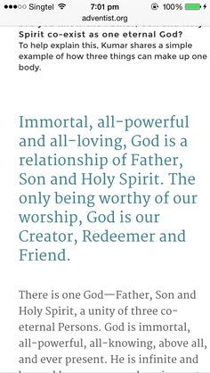 There is one God—Father, Son and Holy Spirit, a unity of three co-eternal Persons. God is immortal, all-powerful, all-knowing, above all, and ever present. He is infinite and beyond human comprehension, yet known through His self-revelation. He is forever worthy of worship, adoration and service by all of creation. (Deut. 6:4; Matt. 28:19; 2 Cor. 13:14; Eph. 4:4-6; 1 Peter 1:2; 1 Tim. 1:17; Rev. 14:7.)