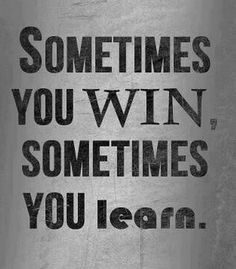 "Nothing is a waste of time if you use the experience wisely.  ""Sometimes You Win, Sometimes You Learn"""
