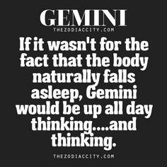 If it wasn't for the fact that the body naturally falls asleep, Gemini would be up all day thinking & thinking