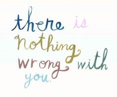 There is nothing wrong with you by Matirose, I need to tell myself this every day. I'm a bit of a hypochondriac.