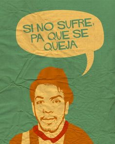 """""""If you are not suffering, why are you complaining?"""" - Cantinflas"""
