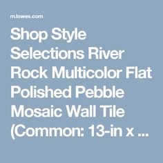Shop Style Selections River Rock Multicolor Flat Polished Pebble Mosaic Wall Tile (Common: 13-in x 13-in; Actual: 12-in x 12-in) at Lowes.com