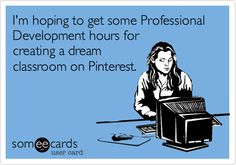 """Funny Workplace Ecard: I'm hoping to get some Professional Development hours for creating a dream classroom on Pinterest."" LOL...so true...if only my classroom really looked like my pins...sigh  :-)"