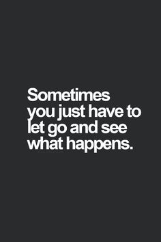 sometimes you just have to let go and see what happens