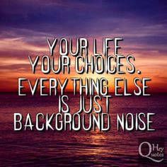 Your life, your choices. Everything else is just background noise. via HeyQuotes.com