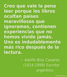 Creo que vale la pena leer porque los libros ocultan países maravillosos que ignoramos, contienen experiencias que no hemos vivido jamás. Uno es indudablemente más rico después de la lectura. Adolfo Bioy Casares (1914-1999) Escritor argentino.
