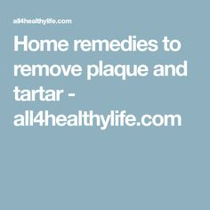 Home remedies to remove plaque and tartar - all4healthylife.com