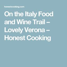 On the Italy Food and Wine Trail – Lovely Verona – Honest Cooking