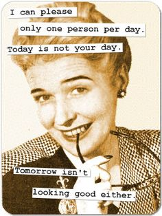 """I can please only one person per day. Today is not your day. Tomorrow isn't looking good either."""