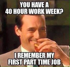 Hospital shifts... they say 20 hours for part time, they mean 40. And full time is 40 but actually 60...