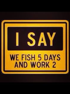 I think this qualifies as a fishing quote. We should fish 5 days. Sounds like a plan for a vacation at River Dance Lodge. http://www.riverdancelodge.com