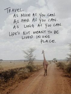 Travel. As much as you can. As far as you can. As long as you can. Life's not meant to be lived in one place.