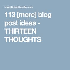 113 [more] blog post ideas - THIRTEEN THOUGHTS