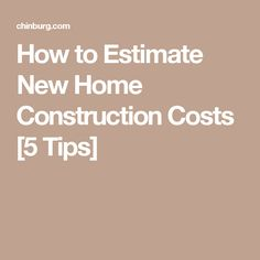 How to Estimate New Home Construction Costs [5 Tips]