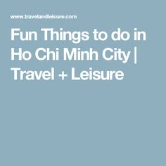 Fun Things to do in Ho Chi Minh City | Travel + Leisure