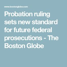 Probation ruling sets new standard for future federal prosecutions - The Boston Globe
