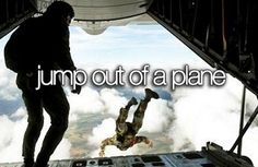 I will go skydiving. Bucket list.