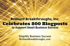 Brilliant Breakthroughs celebrates 800 blogposts to support your small business success - http://www.brilliantbreakthroughs.com/celebrates-800-blogposts/