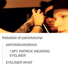 Pete turned him emo <<< Eyeliner doesn't work on Patrick. I'm sorry.