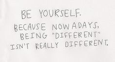 """be yourself because nowadays being """"different"""" isn't really different"""