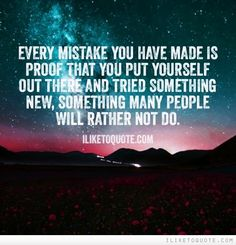 Every mistake you have made is proof that you put yourself out there and tried something new, something many people will rather not do. #inspirational #quotes #inspire