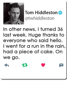 "[Feb 13, 2017]. Tom Hiddleston: ""In other news, I turned 36 last week. Huge thanks to everyone who said hello. I went for a run in the rain, had a piece of cake. On we go"" (https://twitter.com/twhiddleston/status/831242389121560576 )"