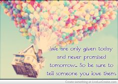 Be sure to tell someone you love them~ Wisdom inspired by the movie Up.