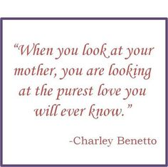 When you look at your mother, you are looking at the purest love you will ever know. - Charley Benetto