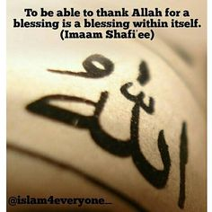 To be able to thank Allah for a blessing is a blessing within itself. [Imam Shafi'i].