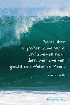 Betet aber in grosser Zuversicht, und zweifelt nicht; denn wer zweifelt, gleicht den Wellen im Meer, die vom Sturm hin-und hergetrieben werden.  Jacobus 1,6.  http://www.gottes-wort.com/gottvertrauen.html   #gotteswort