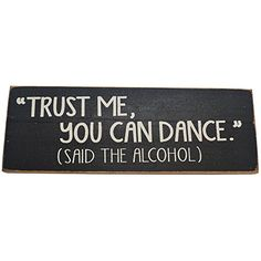 Trust Me You Can Dance (Said the Alcohol) Decorative Wood Sign for Wall Decor-- PERFECT FUNNY QUOTES GIFT! (BLACK) SDC http://www.amazon.com/dp/B00YB1EM3A/ref=cm_sw_r_pi_dp_qA6Cvb027RGC6